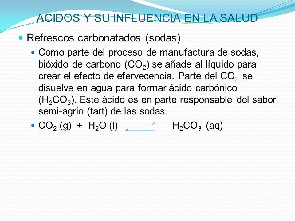 ACIDOS Y SU INFLUENCIA EN LA SALUD Refrescos carbonatados (sodas) Como parte del proceso de manufactura de sodas, bióxido de carbono (CO 2 ) se añade