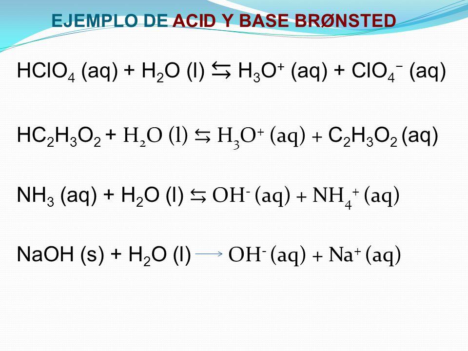 EJEMPLO DE ACID Y BASE BRØNSTED HC 2 H 3 O 2 + H 2 O (l) H 3 O + (aq) + C 2 H 3 O 2 (aq) NH 3 (aq) + H 2 O (l) OH - (aq) + NH 4 + (aq) NaOH (s) + H 2