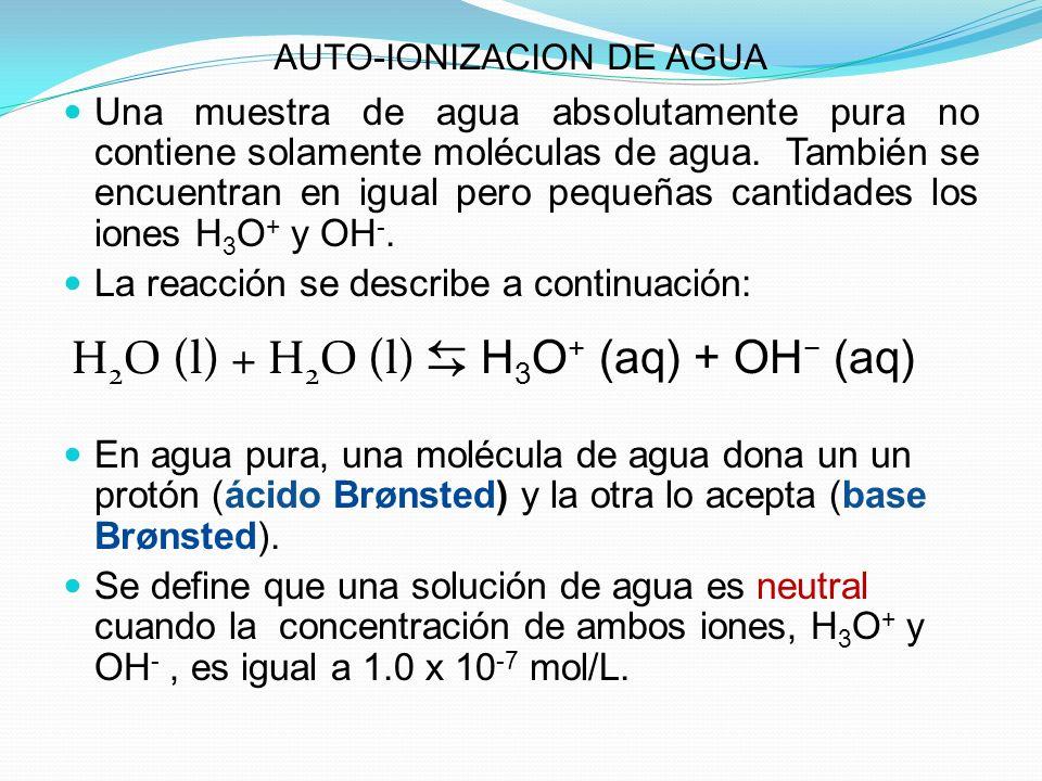 AUTO-IONIZACION DE AGUA Una muestra de agua absolutamente pura no contiene solamente moléculas de agua. También se encuentran en igual pero pequeñas c