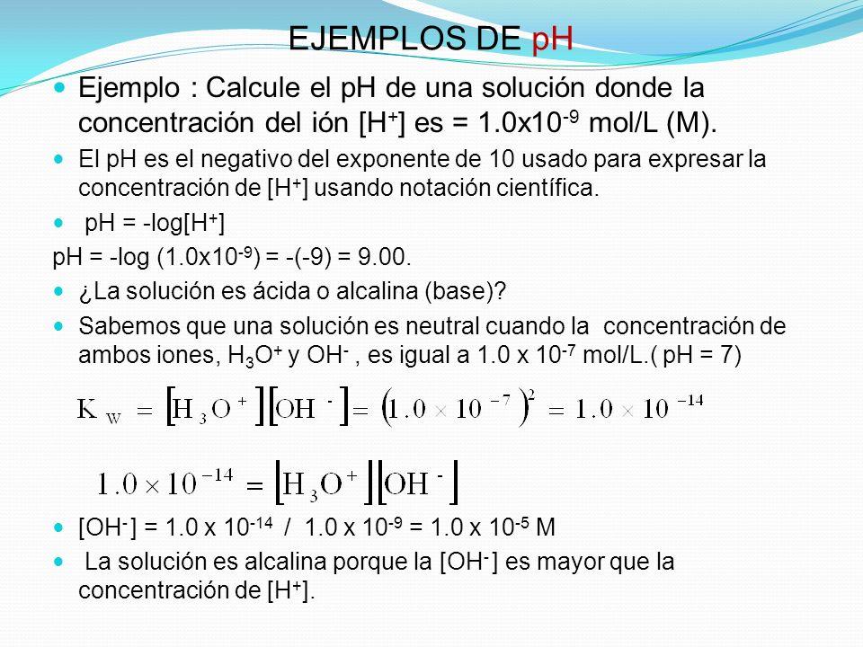 EJEMPLOS DE pH Ejemplo : Calcule el pH de una solución donde la concentración del ión [H + ] es = 1.0x10 -9 mol/L (M). El pH es el negativo del expone