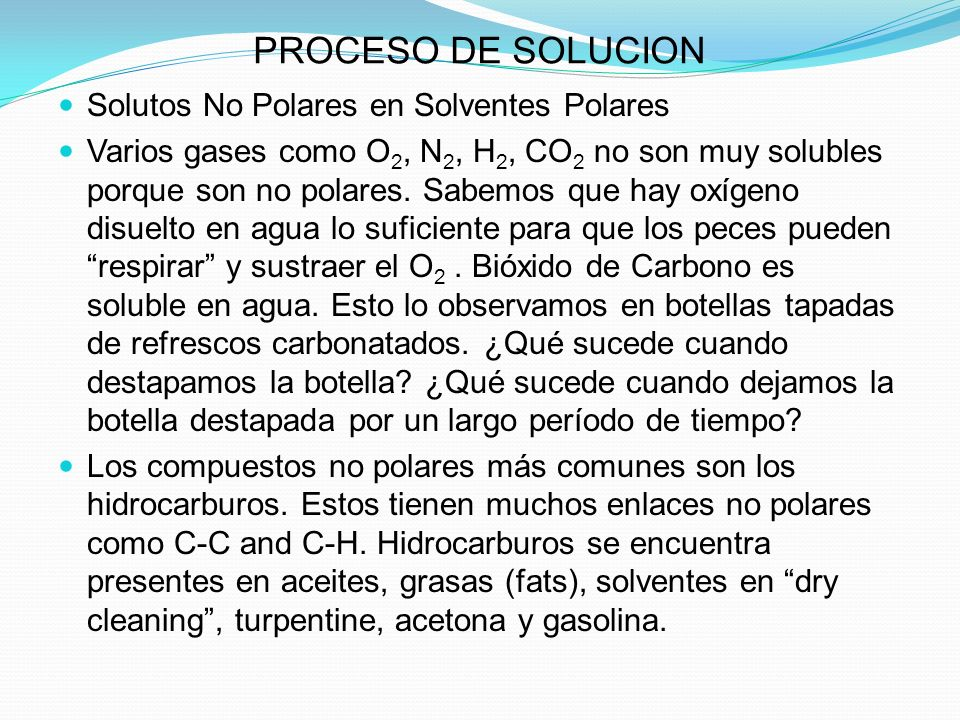 PROCESO DE SOLUCION Solutos No Polares en Solventes Polares Varios gases como O 2, N 2, H 2, CO 2 no son muy solubles porque son no polares.