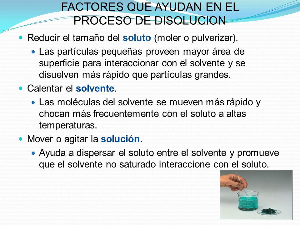 FACTORES QUE AYUDAN EN EL PROCESO DE DISOLUCION Reducir el tamaño del soluto (moler o pulverizar).