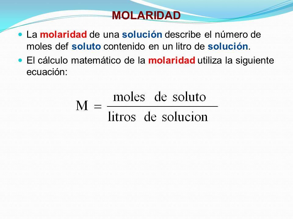 MOLARIDAD La molaridad de una solución describe el número de moles def soluto contenido en un litro de solución.