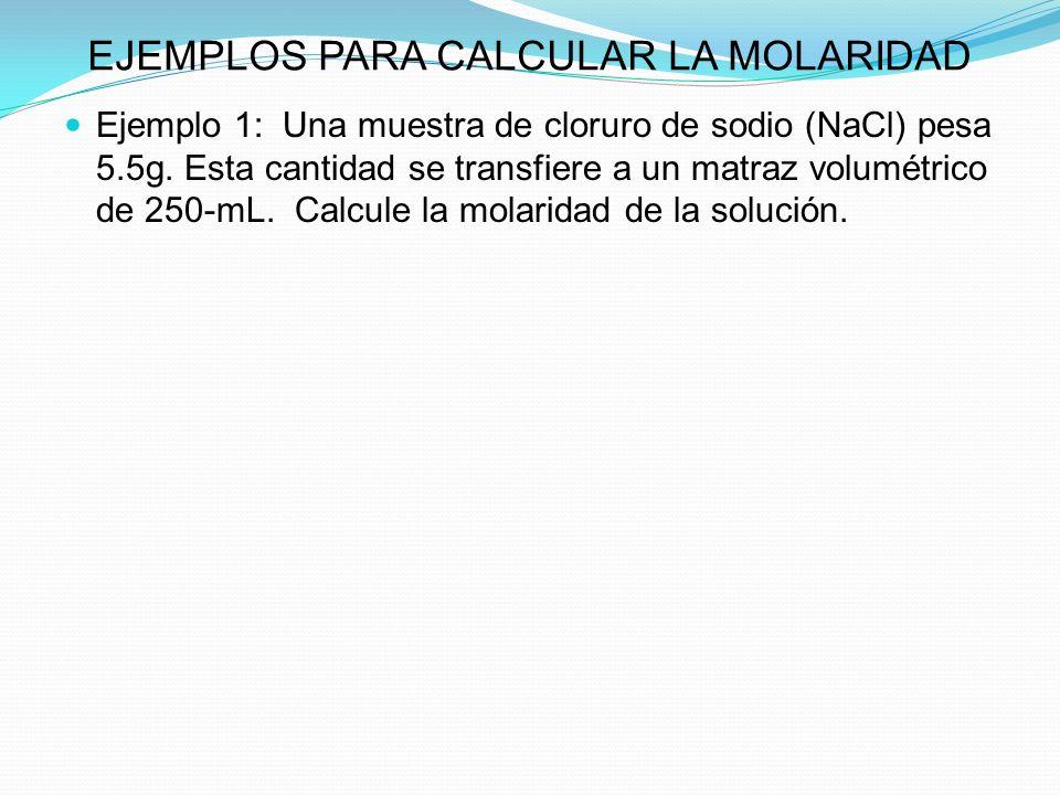 EJEMPLOS PARA CALCULAR LA MOLARIDAD Ejemplo 1: Una muestra de cloruro de sodio (NaCl) pesa 5.5g.