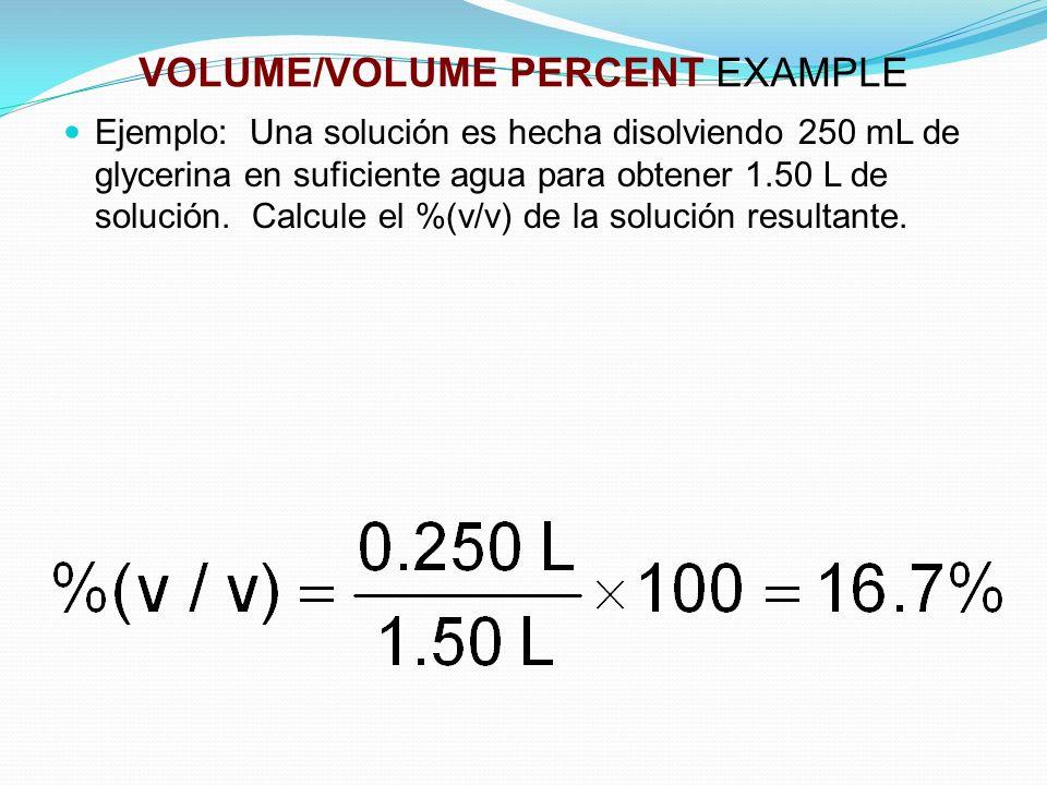 VOLUME/VOLUME PERCENT EXAMPLE Ejemplo: Una solución es hecha disolviendo 250 mL de glycerina en suficiente agua para obtener 1.50 L de solución.
