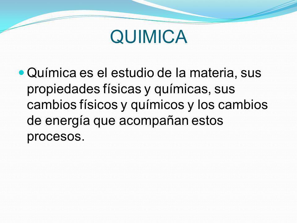 QUIMICA Química es el estudio de la materia, sus propiedades físicas y químicas, sus cambios físicos y químicos y los cambios de energía que acompañan