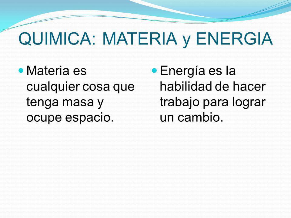 QUIMICA: MATERIA y ENERGIA Materia es cualquier cosa que tenga masa y ocupe espacio. Energía es la habilidad de hacer trabajo para lograr un cambio.