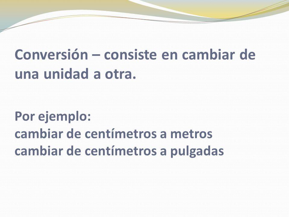 Conversión – consiste en cambiar de una unidad a otra. Por ejemplo: cambiar de centímetros a metros cambiar de centímetros a pulgadas