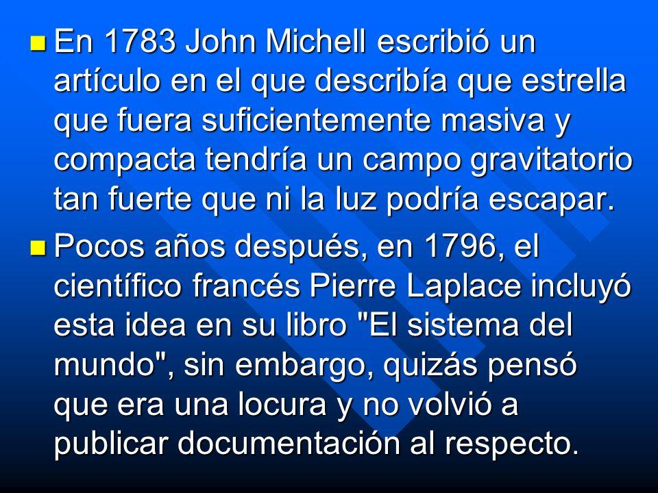 En 1783 John Michell escribió un artículo en el que describía que estrella que fuera suficientemente masiva y compacta tendría un campo gravitatorio t