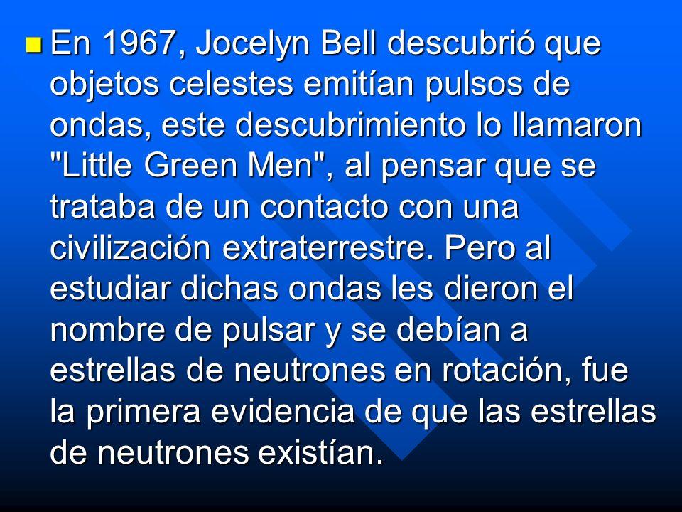 En 1967, Jocelyn Bell descubrió que objetos celestes emitían pulsos de ondas, este descubrimiento lo llamaron