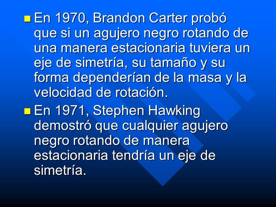 En 1970, Brandon Carter probó que si un agujero negro rotando de una manera estacionaria tuviera un eje de simetría, su tamaño y su forma dependerían