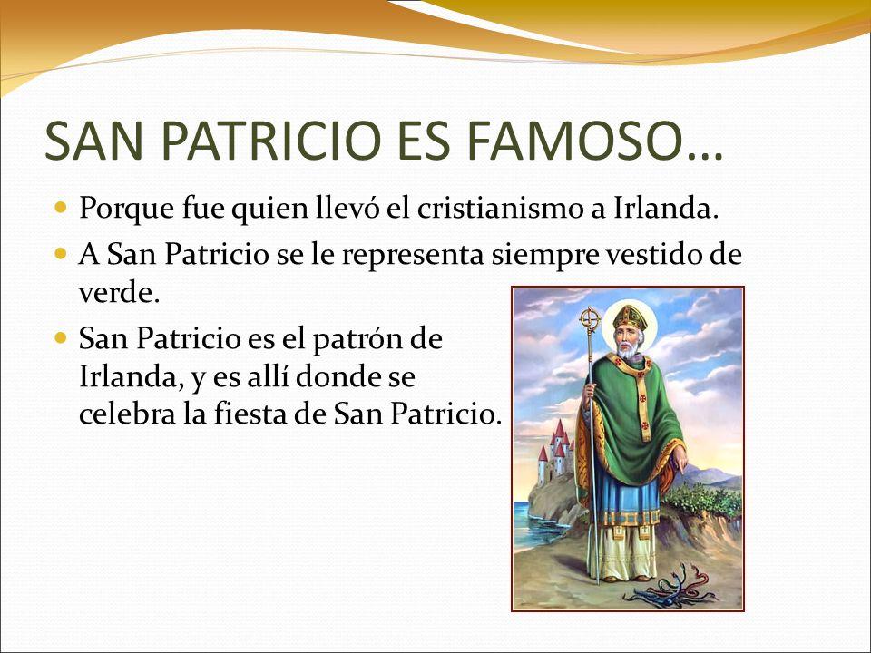 SAN PATRICIO ES FAMOSO… Porque fue quien llevó el cristianismo a Irlanda. A San Patricio se le representa siempre vestido de verde. San Patricio es el
