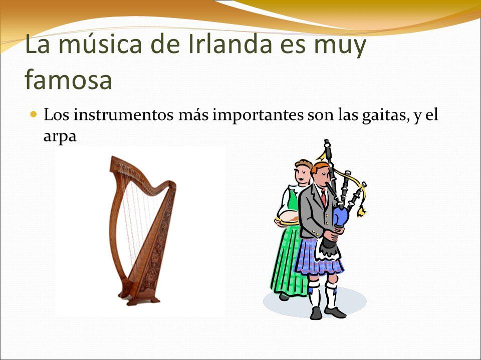 La música de Irlanda es muy famosa Los instrumentos más importantes son las gaitas, y el arpa
