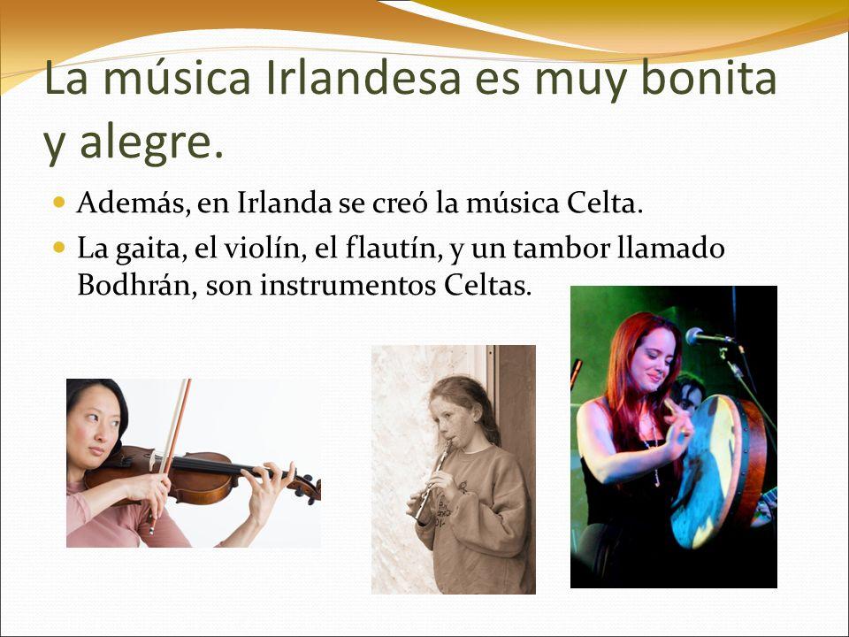 La música Irlandesa es muy bonita y alegre. Además, en Irlanda se creó la música Celta. La gaita, el violín, el flautín, y un tambor llamado Bodhrán,