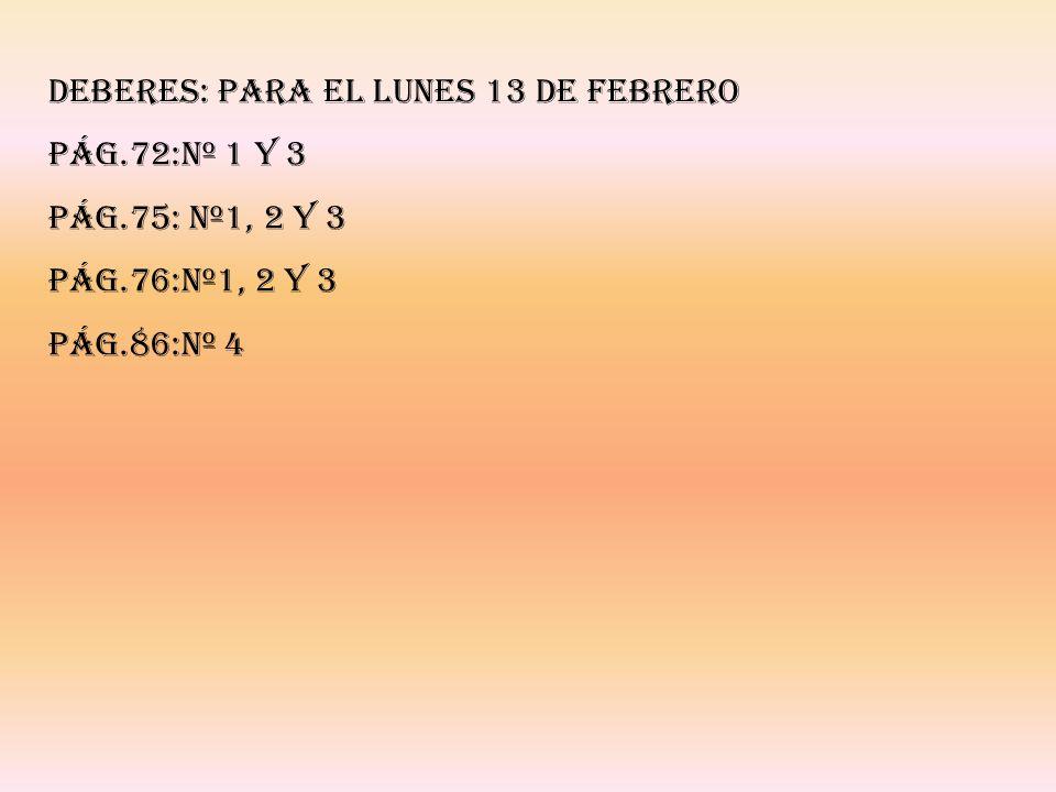 DEBERES: PARA EL LUNES 13 DE FEBRERO PÁG.72:Nº 1 Y 3 PÁG.75: Nº1, 2 Y 3 PÁG.76:Nº1, 2 Y 3 PÁG.86:Nº 4