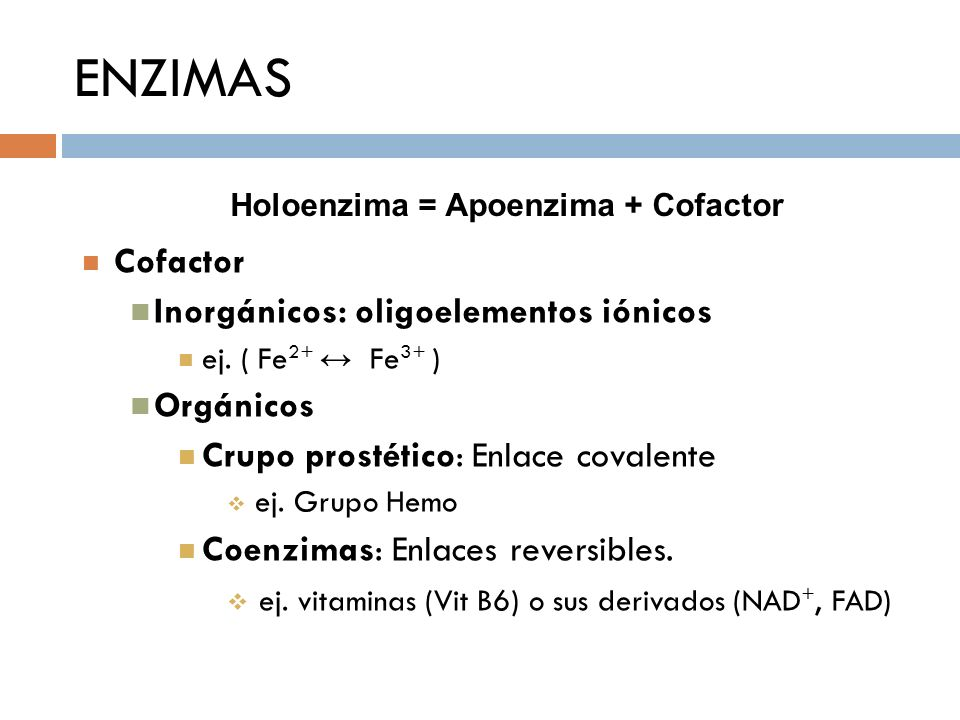 ENZIMAS Holoenzima = Apoenzima + Cofactor Cofactor Inorgánicos: oligoelementos iónicos ej. ( Fe 2+ Fe 3+ ) Orgánicos Crupo prostético: Enlace covalent