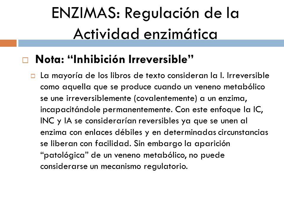 ENZIMAS: Regulación de la Actividad enzimática Nota: Inhibición Irreversible La mayoría de los libros de texto consideran la I. Irreversible como aque