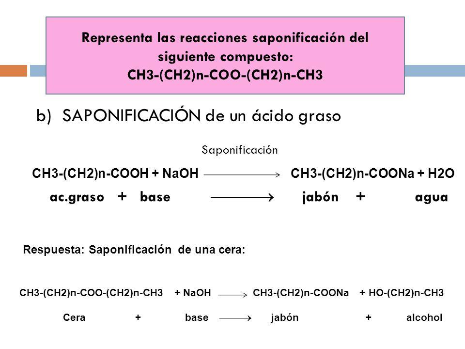 Representa las reacciones saponificación del siguiente compuesto: CH3-(CH2)n-COO-(CH2)n-CH3 b)SAPONIFICACIÓN de un ácido graso CH3-(CH2)n-COOH + NaOH