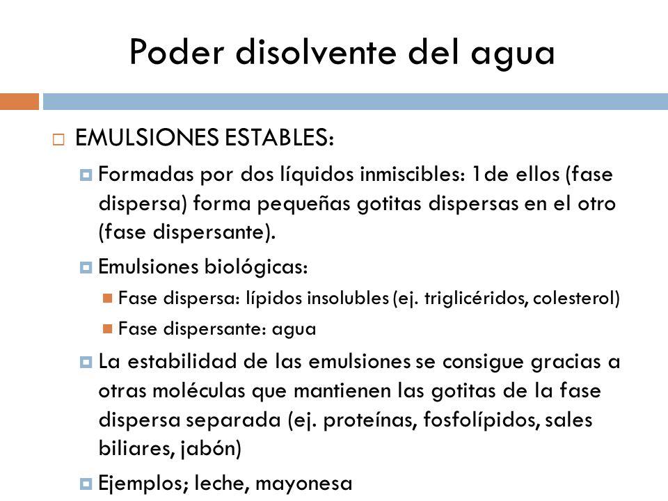 Poder disolvente del agua EMULSIONES ESTABLES: Formadas por dos líquidos inmiscibles: 1de ellos (fase dispersa) forma pequeñas gotitas dispersas en el