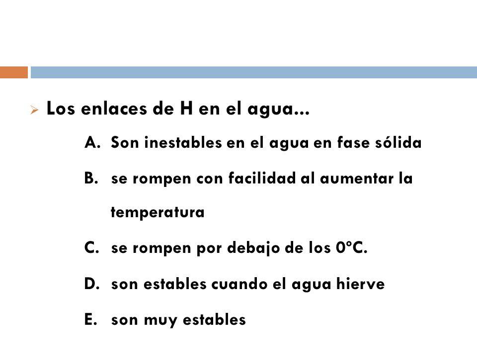 Los enlaces de H en el agua... A. Son inestables en el agua en fase sólida B. se rompen con facilidad al aumentar la temperatura C. se rompen por deba