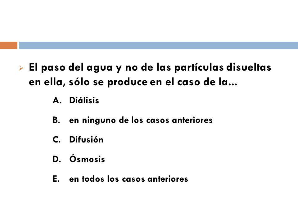 El paso del agua y no de las partículas disueltas en ella, sólo se produce en el caso de la... A. Diálisis B. en ninguno de los casos anteriores C. Di