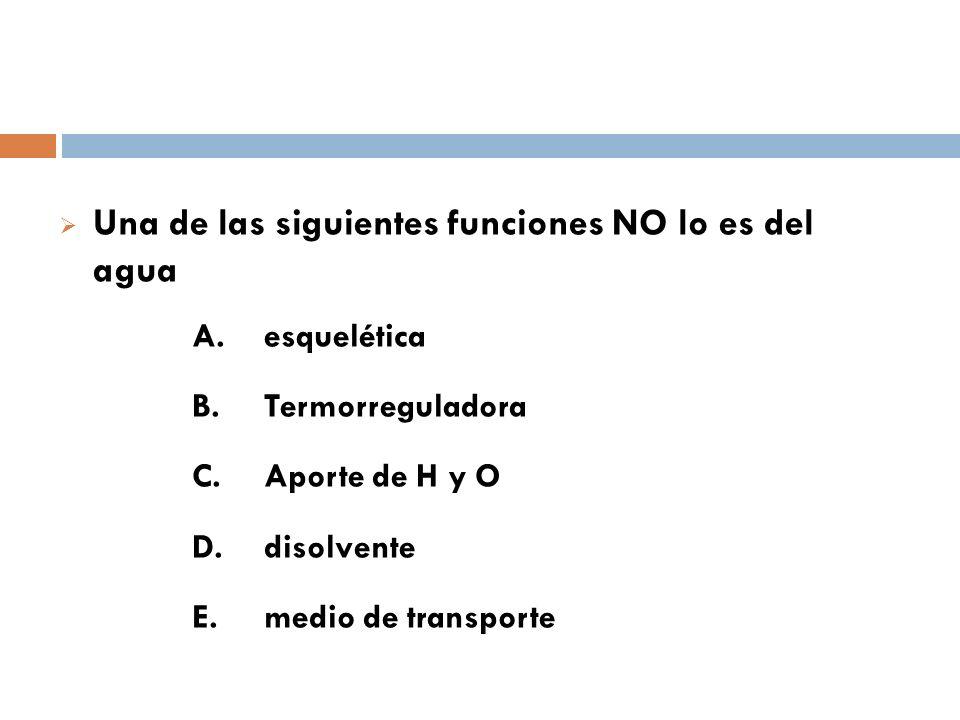 Una de las siguientes funciones NO lo es del agua A. esquelética B. Termorreguladora C. Aporte de H y O D. disolvente E. medio de transporte