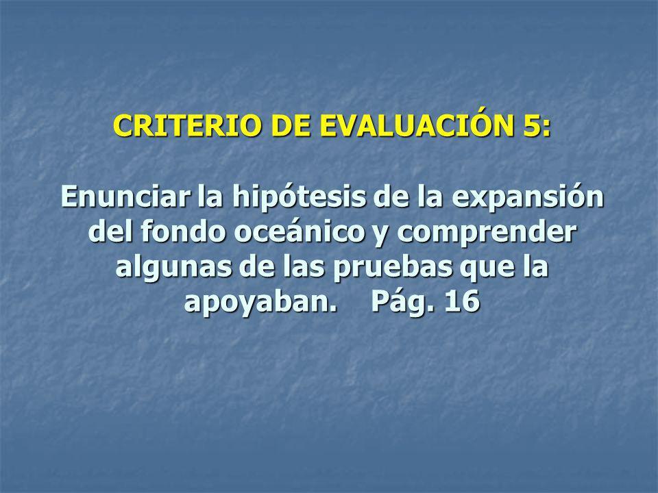 CRITERIO DE EVALUACIÓN 5: Enunciar la hipótesis de la expansión del fondo oceánico y comprender algunas de las pruebas que la apoyaban. Pág. 16
