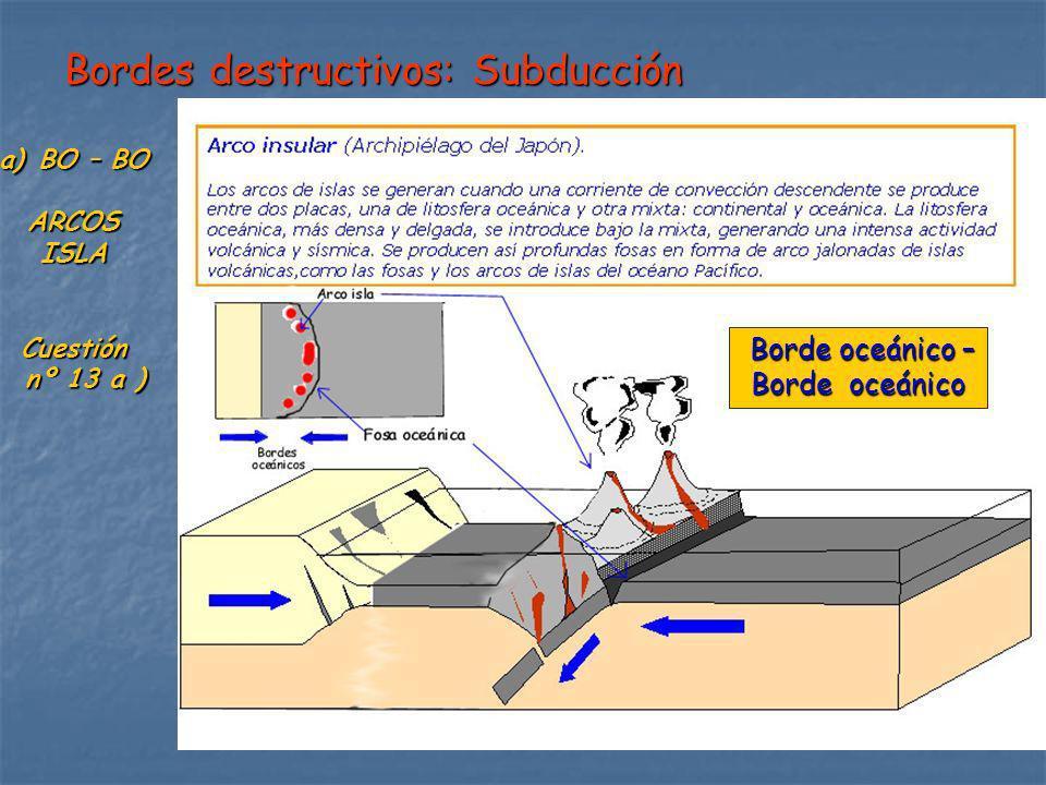 Bordes destructivos: Subducción Borde oceánico – Borde oceánico – Borde oceánico a)BO – BO ARCOSISLACuestión nº 13 a ) nº 13 a )