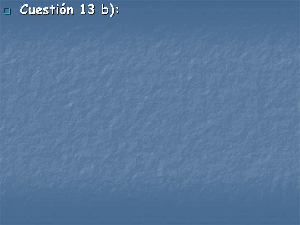 Cuestión 13 b): Cuestión 13 b):