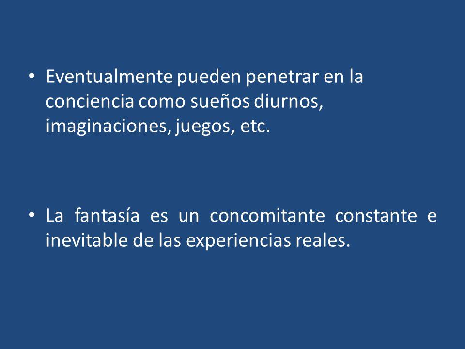 Eventualmente pueden penetrar en la conciencia como sueños diurnos, imaginaciones, juegos, etc. La fantasía es un concomitante constante e inevitable