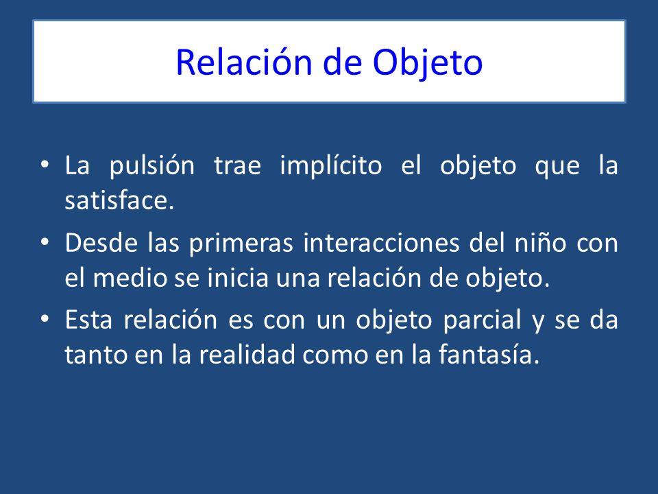 Relación de Objeto La pulsión trae implícito el objeto que la satisface. Desde las primeras interacciones del niño con el medio se inicia una relación