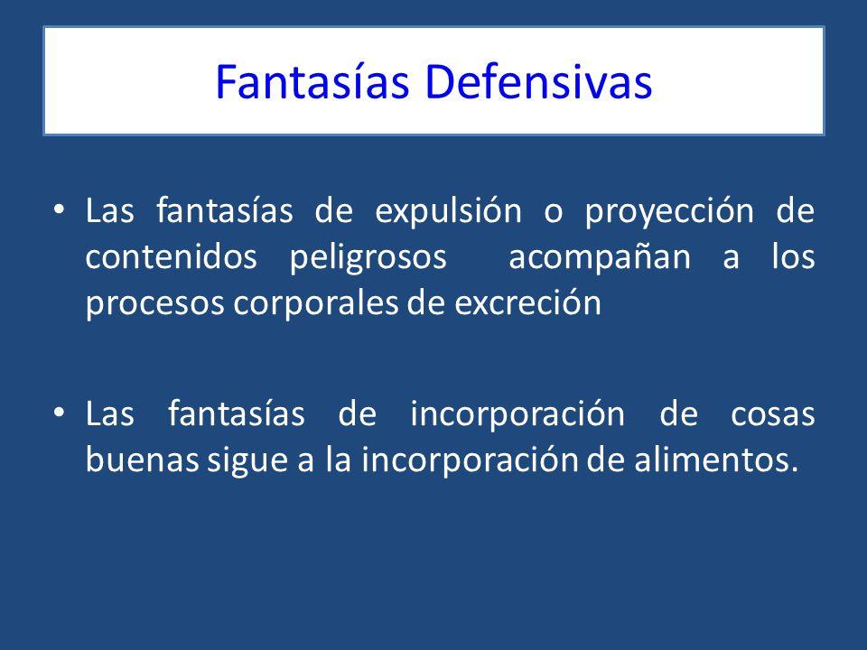 Fantasías Defensivas Las fantasías de expulsión o proyección de contenidos peligrosos acompañan a los procesos corporales de excreción Las fantasías d