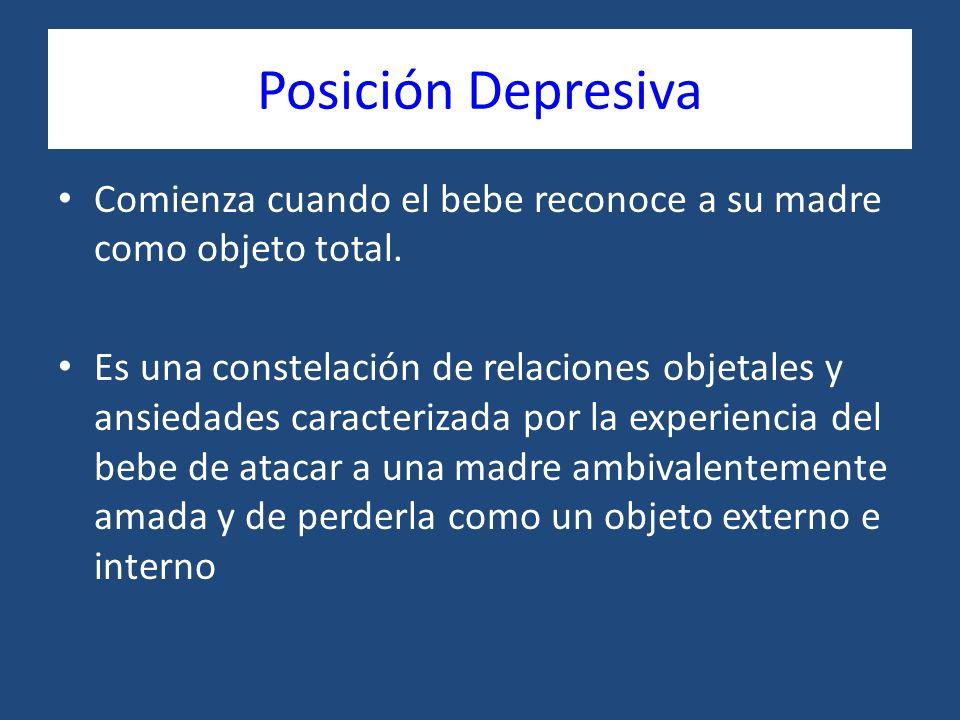 Posición Depresiva Comienza cuando el bebe reconoce a su madre como objeto total. Es una constelación de relaciones objetales y ansiedades caracteriza