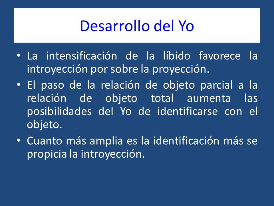 Desarrollo del Yo La intensificación de la líbido favorece la introyección por sobre la proyección. El paso de la relación de objeto parcial a la rela