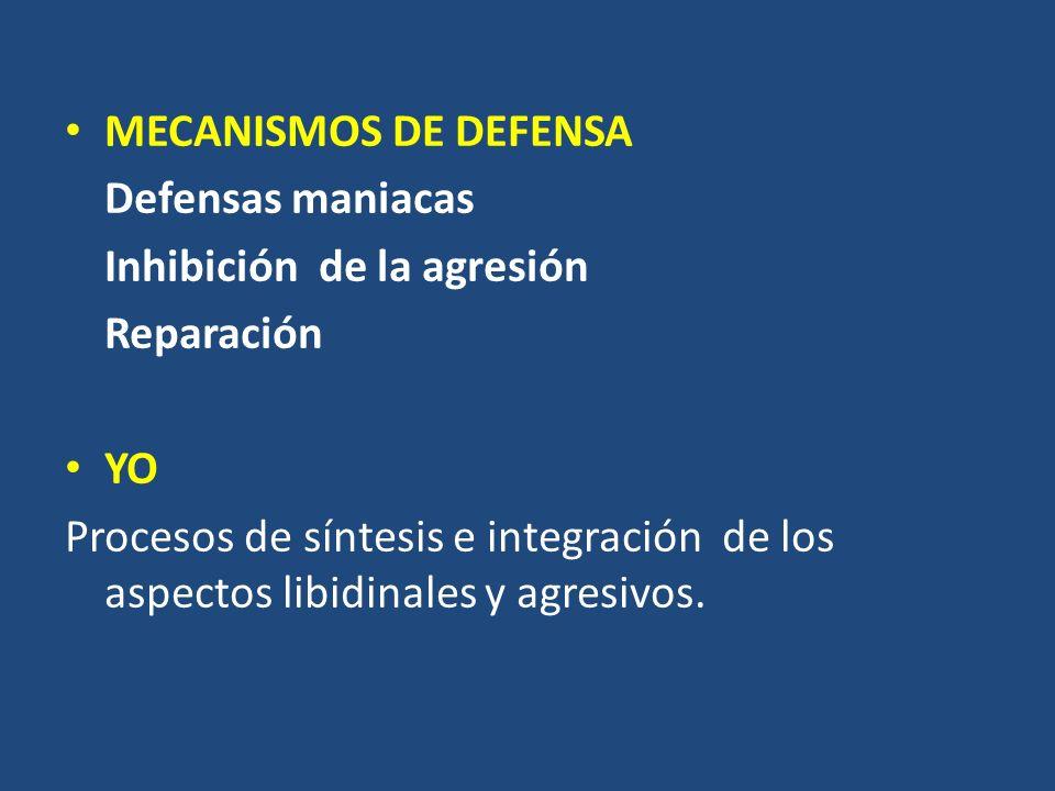 MECANISMOS DE DEFENSA Defensas maniacas Inhibición de la agresión Reparación YO Procesos de síntesis e integración de los aspectos libidinales y agres