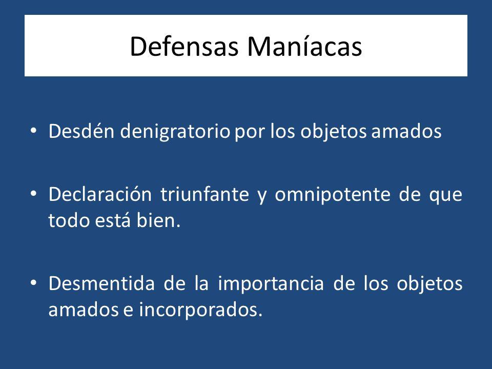 Defensas Maníacas Desdén denigratorio por los objetos amados Declaración triunfante y omnipotente de que todo está bien. Desmentida de la importancia