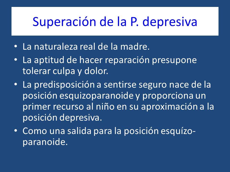 Superación de la P. depresiva La naturaleza real de la madre. La aptitud de hacer reparación presupone tolerar culpa y dolor. La predisposición a sent