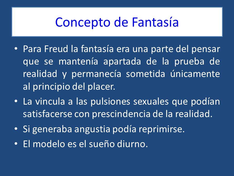 Concepto de Fantasía Para Freud la fantasía era una parte del pensar que se mantenía apartada de la prueba de realidad y permanecía sometida únicament