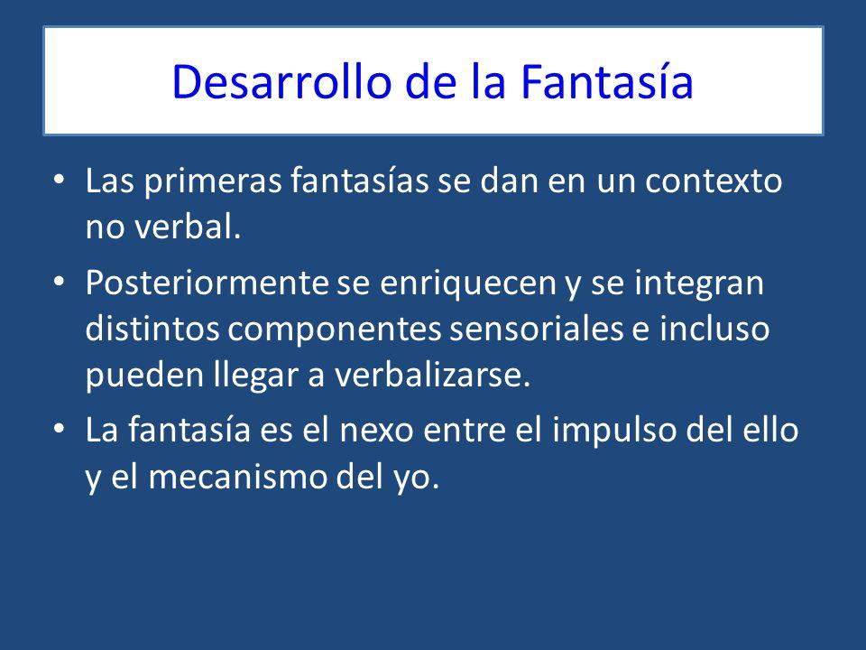 Desarrollo de la Fantasía Las primeras fantasías se dan en un contexto no verbal. Posteriormente se enriquecen y se integran distintos componentes sen