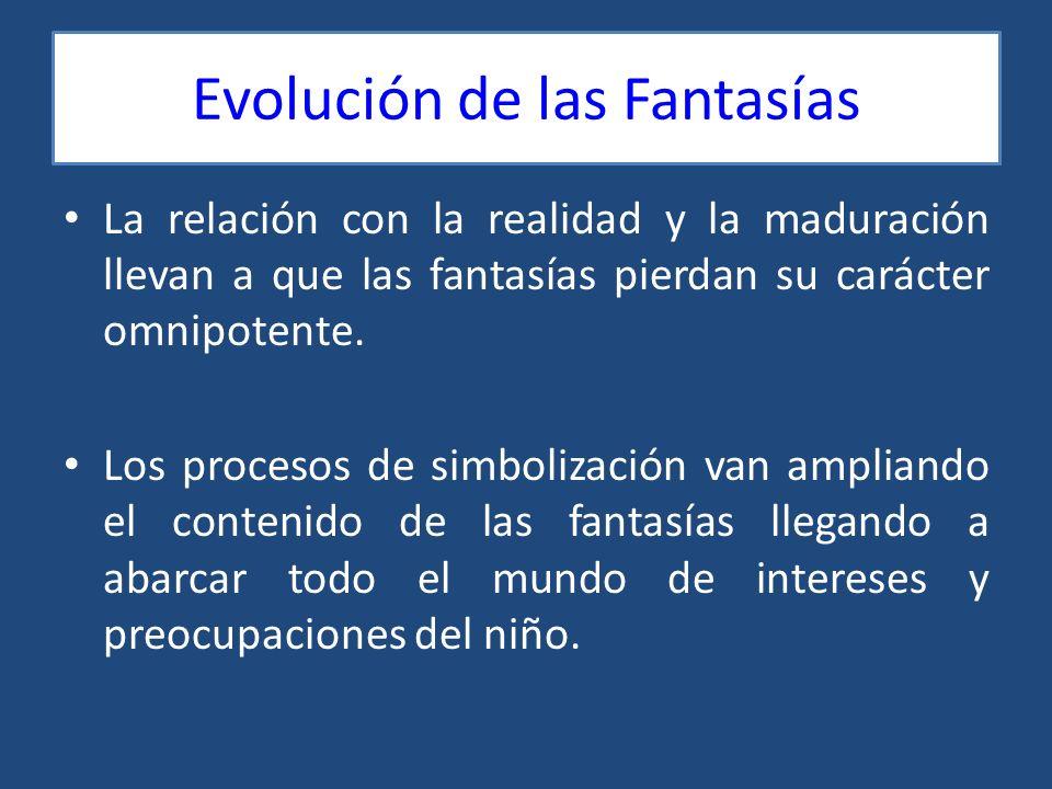 Evolución de las Fantasías La relación con la realidad y la maduración llevan a que las fantasías pierdan su carácter omnipotente. Los procesos de sim