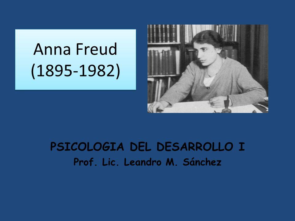 Anna Freud (1895-1982) PSICOLOGIA DEL DESARROLLO I Prof. Lic. Leandro M. Sánchez