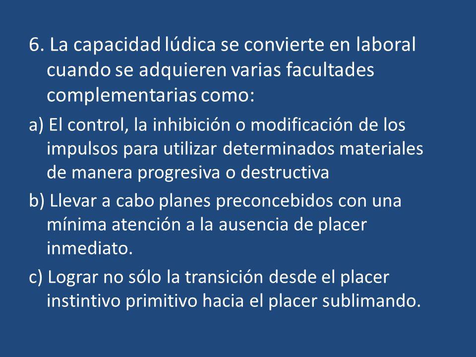 6. La capacidad lúdica se convierte en laboral cuando se adquieren varias facultades complementarias como: a) El control, la inhibición o modificación