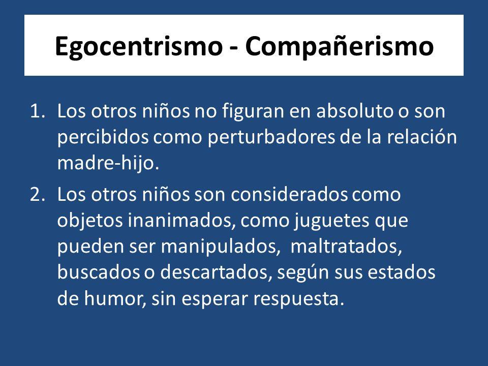 Egocentrismo - Compañerismo 1.Los otros niños no figuran en absoluto o son percibidos como perturbadores de la relación madre-hijo.