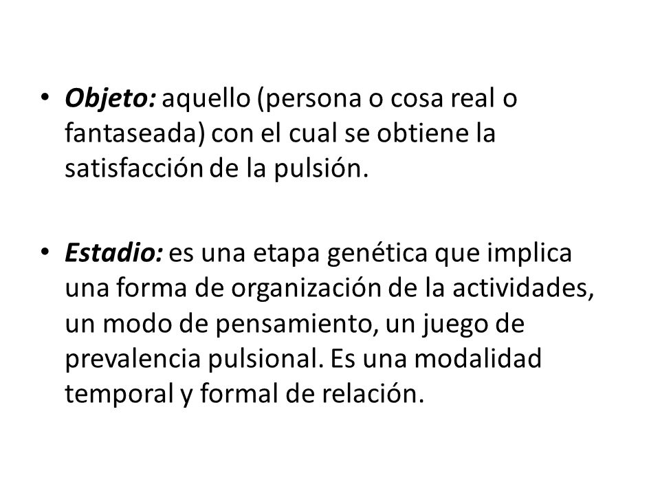 Objeto: aquello (persona o cosa real o fantaseada) con el cual se obtiene la satisfacción de la pulsión.