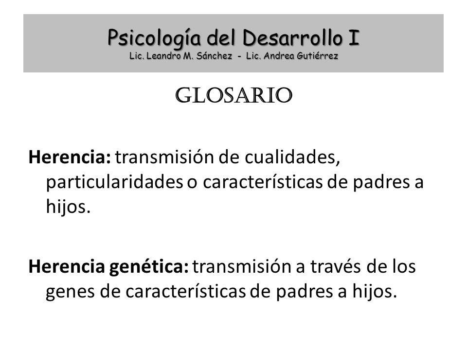 Psicología del Desarrollo I Lic. Leandro M. Sánchez - Lic. Andrea Gutiérrez GLOSARIO Herencia: transmisión de cualidades, particularidades o caracterí