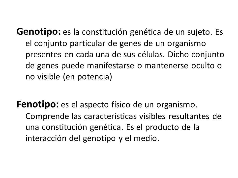 Genotipo: es la constitución genética de un sujeto. Es el conjunto particular de genes de un organismo presentes en cada una de sus células. Dicho con