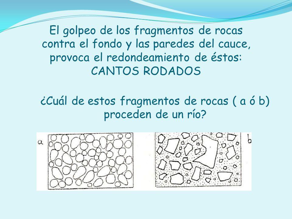 El golpeo de los fragmentos de rocas contra el fondo y las paredes del cauce, provoca el redondeamiento de éstos: CANTOS RODADOS ¿Cuál de estos fragme