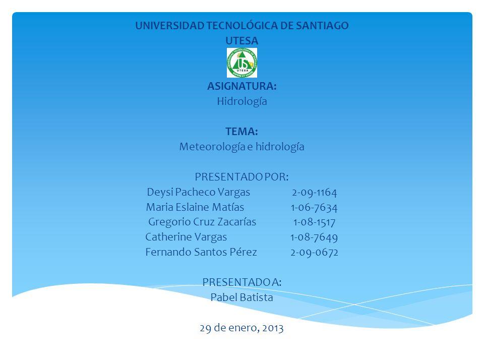 UNIVERSIDAD TECNOLÓGICA DE SANTIAGO UTESA ASIGNATURA: Hidrología TEMA: Meteorología e hidrología PRESENTADO POR: Deysi Pacheco Vargas2-09-1164 Maria E