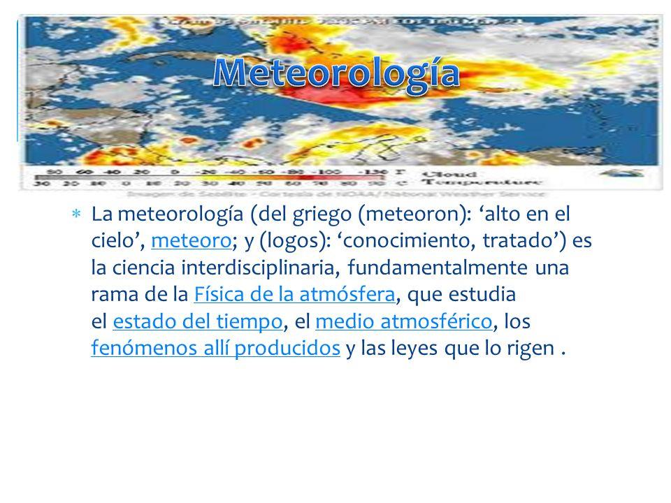 La meteorología (del griego (meteoron): alto en el cielo, meteoro; y (logos): conocimiento, tratado) es la ciencia interdisciplinaria, fundamentalment