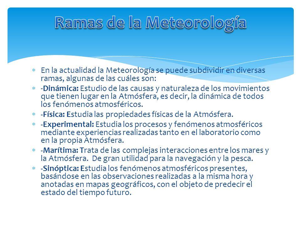 En la actualidad la Meteorología se puede subdividir en diversas ramas, algunas de las cuáles son: -Dinámica: Estudio de las causas y naturaleza de lo